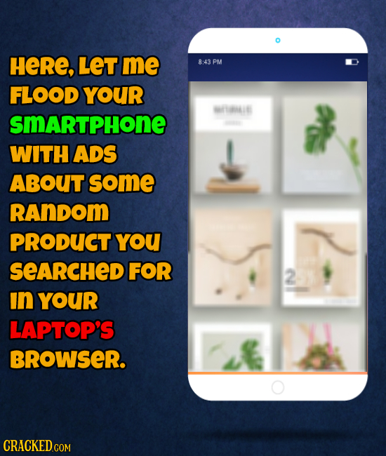 HeRE, LET me 8:43 PM FLOOD YOUR MTiE SMARTPHONE WITH ADS ABOUT some RAnDom PRODUCT YoU SeARCHED FOR 2 In YOUR LAPTOP'S BROWSER. CRACKED.COM