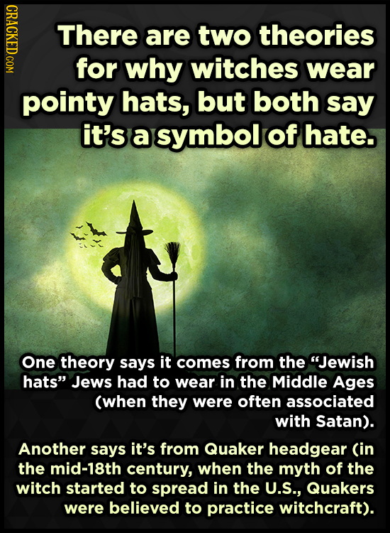 CRACKED.COM There are two theories for why witches wear pointy hats, but both say it's a symbol of hate. One theory says it comes from the Jewish hat