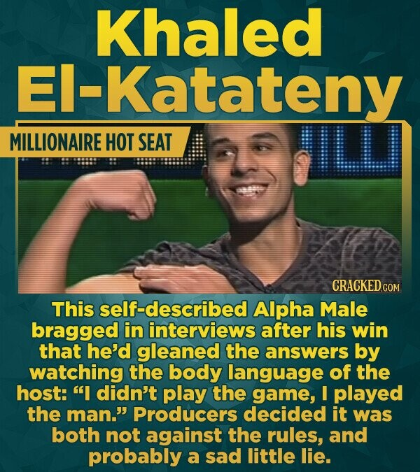 Khaled -Katateny MILLIONAIRE HOT SEAT CRACKED cO This self-described Alpha Male bragged in interviews after his win that he'd gleaned the answers by w