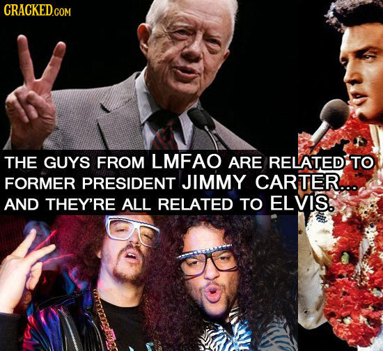 CRACKEDCON THE GUYS FROM LMFAO ARE RELATED TO FORMER PRESIDENT JIMMY CARTER... AND THEY'RE ALL RELATED TO ELVIS.