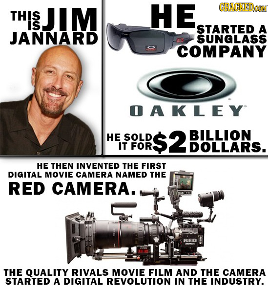 JIM HE CRACKED0O THIS is STARTED A JANNARD SUNGLASS COMPANY OAKLEY HE SOLD $2 BILLION IT FOR DOLLARS. HE THEN INVENTED THE FIRST DIGITAL MOVIE CAMERA
