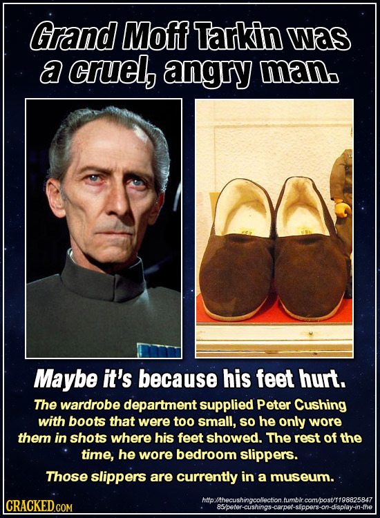 Grand Moff Tarkin was a cruel, angry man Maybe it's because His feet hurt. The wardrobe department supplied Peter Cushing with boots that were too sma