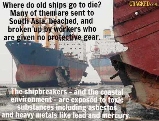 Where do old ships go to die? CRACKED COM Many of them are sent to South Asia, beached, and broken up by workers who are given no protective gear. The