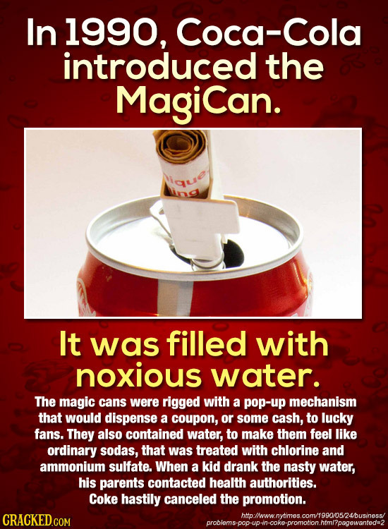 In 1990, Coca-Cola introduced the Magican. It was filled with noxious water. The magic cans were rigged with a pop-up mechanism that would dispense a