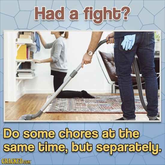 Had a fight? Do some chores at the same time, but separately.