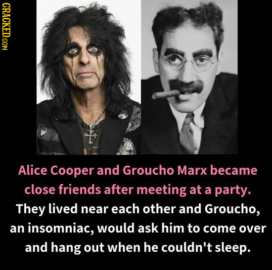 CRACKED.COM Alice Cooper and Groucho Marx became close friends after meeting at a party. They lived near each other and Groucho, an insomniac, would a