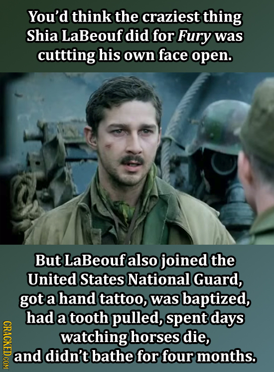 You'd think the craziest thing Shia LaBeouf did for Fury was cuttting his own face open. But LaBeouf also joined the United States National Guard, got