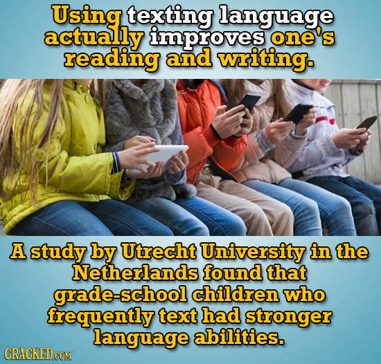 Using texting language actually improves one's reading and writing. A study by Utrecht University in the Netherlands found that grade-school children
