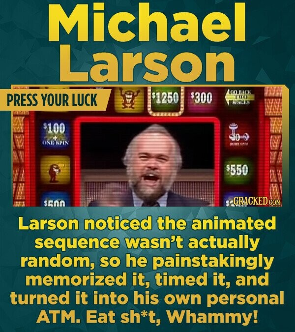 Michael Larson PRESS YOUR AoCK LUCK 1250 $300 LWE HHLOTIC $100 ONRADIN W $550 500 CRACKED CON Larson noticed the animated sequence wasn't actually ran