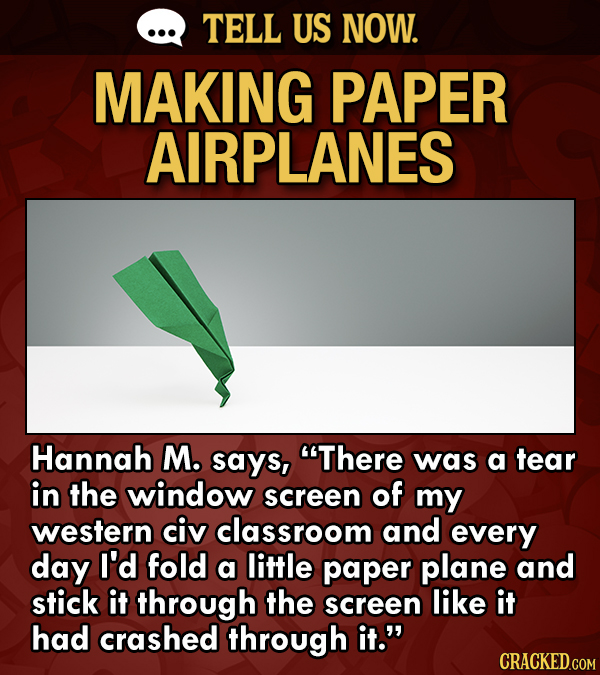 TELL US NOW. MAKING PAPER AIRPLANES Hannah M. says, There was a tear in the window screen of my western civ classroom and every day I'd fold a little