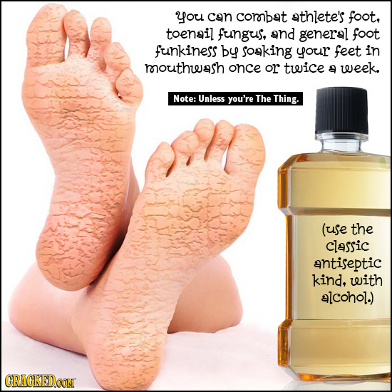 you Can corobat athlete's foot, toenail fungus, and general foot funkiness by soaking your feet in roouthwash once or twice 9 week. Note: Unless you'r