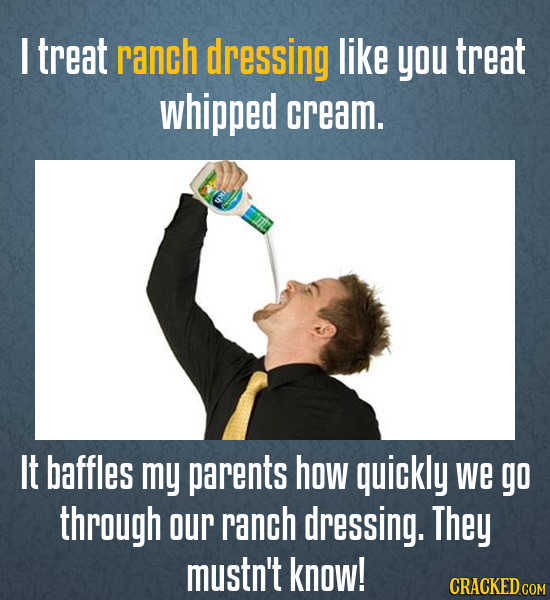 I treat ranch dressing like you treat whipped cream. It baffles my parents how quickly we go through our ranch dressing. They mustn't know!