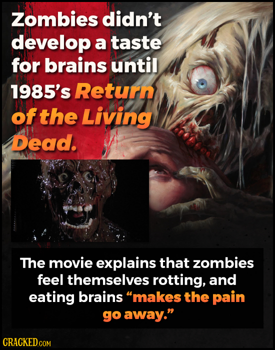 Zombies didn't develop a taste for brains until 1985's Return of the Living Dead. The movie explains that zombies feel themselves rotting, and eating
