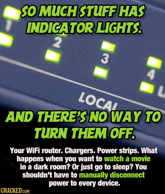 SO MUCH STUFF HAS INDICATOR LIGHTS. 2 3 LOCAA AND THERE'S NO WAY TO TURN THEM OFF. Your WiFi router. Chargers. Power strips. What happens when you wan