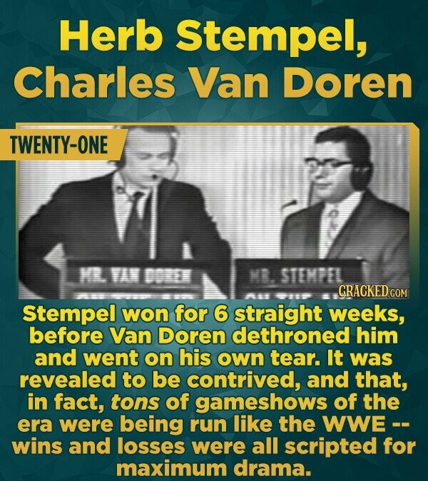 Herb Stempel, Charles Van Doren TWENTY-ONE M VA DORE ME. STEMPEL CRACKED 15 COM Stempel won for 6 straight weeks, before Van Doren dethroned him and w
