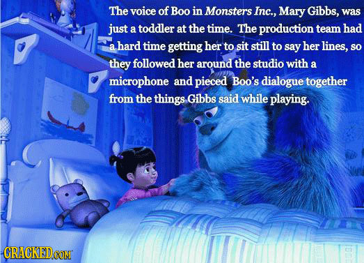The voice of Boo in Monsters Inc., Mary Gibbs, was just a toddler at the time. The production team had a hard time getting her to sit still to say her