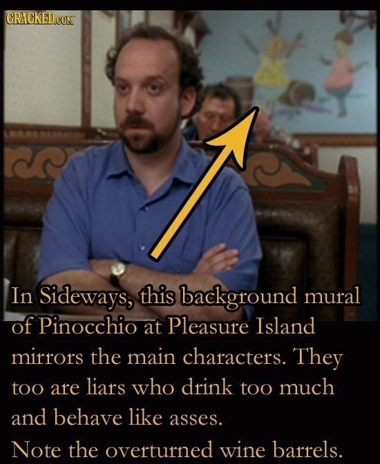 In Sideways, this background mural of Pinocchio at Pleasure Island mirrors the main characters. They too are liars who drink too much and behave like