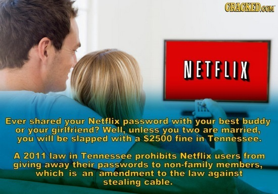 CRACKED.CON NETFLIX Ever shared your Netflix password with your best buddy or your girlfriend? Well, unless you two are married, you will be slapped w