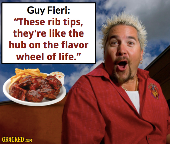 Guy Fieri: These rib tips, they're like the hub on the flavor wheel of life. CRACKED.COM