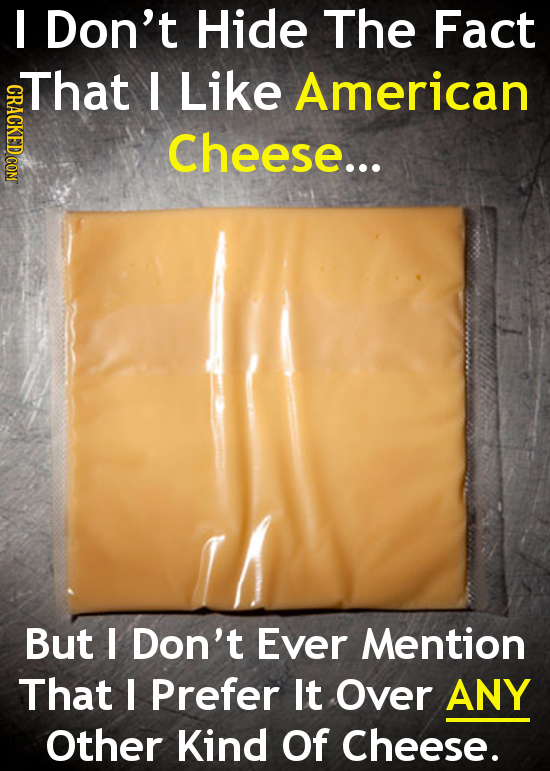Don't Hide The Fact That I Like American GRACKEDCOM Cheese... But I Don't Ever Mention That I Prefer It Over ANY Other Kind Of Cheese.