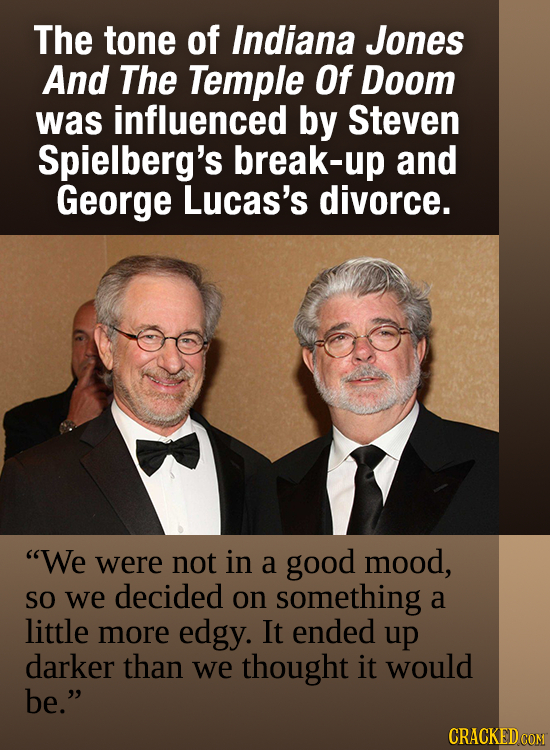 The tone of Indiana Jones And The Temple Of Doom was influenced by Steven Spielberg's break-up and George Lucas's divorce. We were not in a good mood