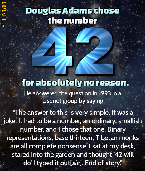 CRACKED COM Douglas Adams chose 42 the number for absolutely no reason. He answered the question in 1993 in a Usenet group by saying The answer to th