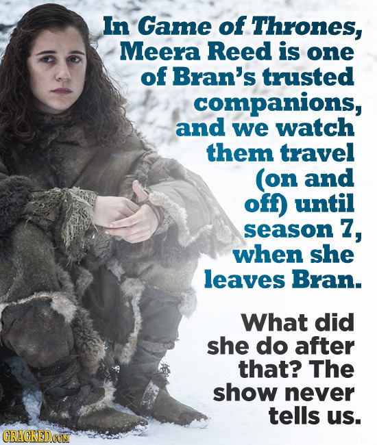 In Game of Thrones, Meera Reed is one of Bran's trusted companions, and we watch them travel (on and off) until season 7, when she leaves Bran. What d