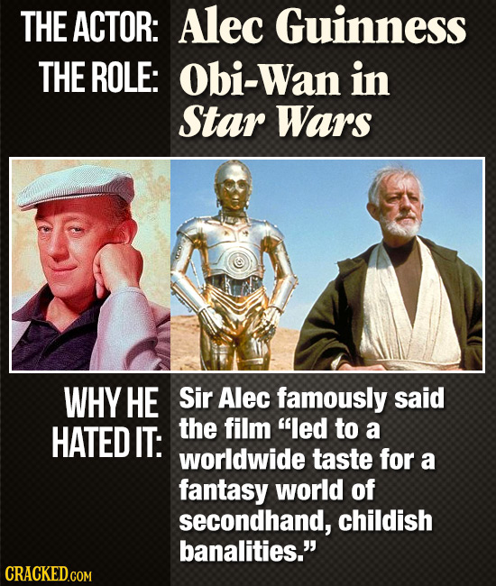 THE ACTOR: Alec Guinness THE ROLE: Obi-Wan in Star Wars WHY HE Sir Alec famously said HATED IT: the film led to a worldwide taste for a fantasy world