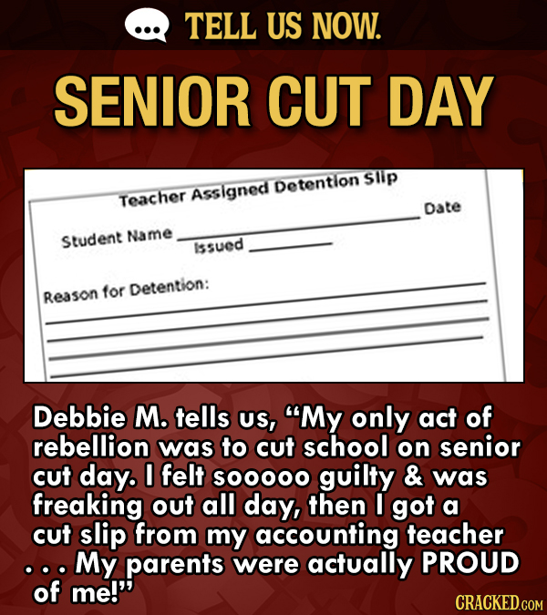 TELL US NOW. SENIOR CUT DAY Sllp Detention Asslgned Teacher Date Name Student Issued for Detention: Reason Debbie M. tells Us, My only act of rebelli