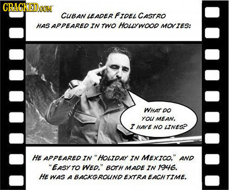 CRAGKED CUBAN LEADER FIDEL CASTRO HAS APPEARED IN TWO HOLYWOOR MOTES: WHAT DO YoU MEAN, I HARE NO AINESP HE APPEARED IN HOLTDAY IN MEXICO. AND EASY