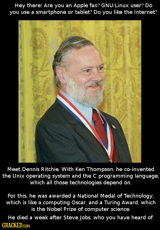 Hey there! Are you an Apple fan? GNU/Linux user? Do you use a smartphone or tablet? Do you like the Internet? Meet Dennis Ritchie. With Ken Thompson,