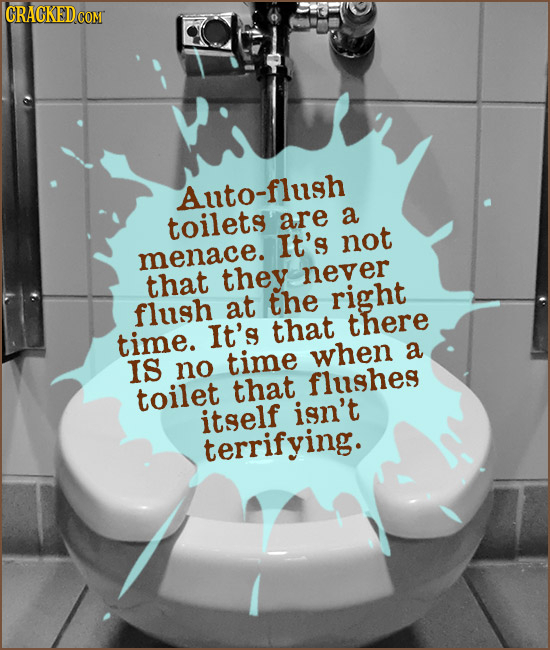 Auto-flush toilets are a It's not menace. that they never the right flush at It's that there time. time when a IS no flushes toilet that itself isn't