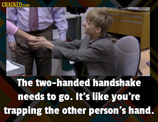 CRACKEDG COM The two-handed handshake needs to go. It's like you're trapping the other person's hand.