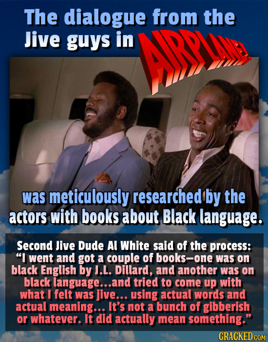 The dialogue from the Jive guys in was meticulously researched by the actors with books about Black language. Second Jive Dude Al White said of the pr