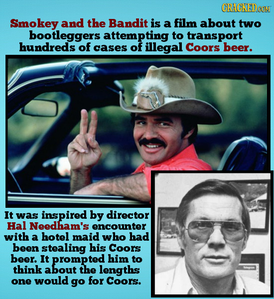 CRACKED Smokey and the Bandit is a film about two bootleggers attempting to transport hundreds of cases of illegal Coors beer. It was inspired by dire