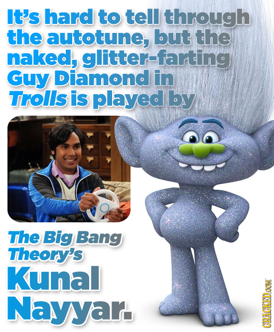 It's hard to tell through the autotune, but the naked, glitter-farting Guy Diamond in TrolIs is played by The Big Bang Theory's Kunal Nayyar. CRAGKEDC