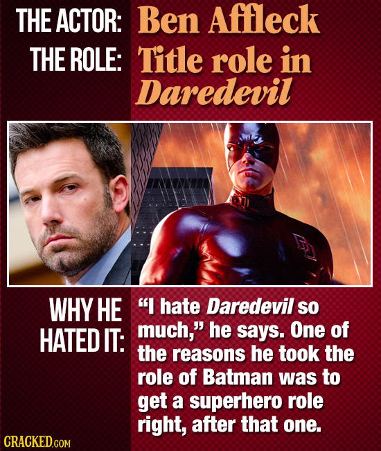 THE ACTOR: Ben Affleck THE ROLE: Title role in Daredevil WHY HE I hate Daredevil SO HATED IT: much, he says. One of the reasons he took the role of