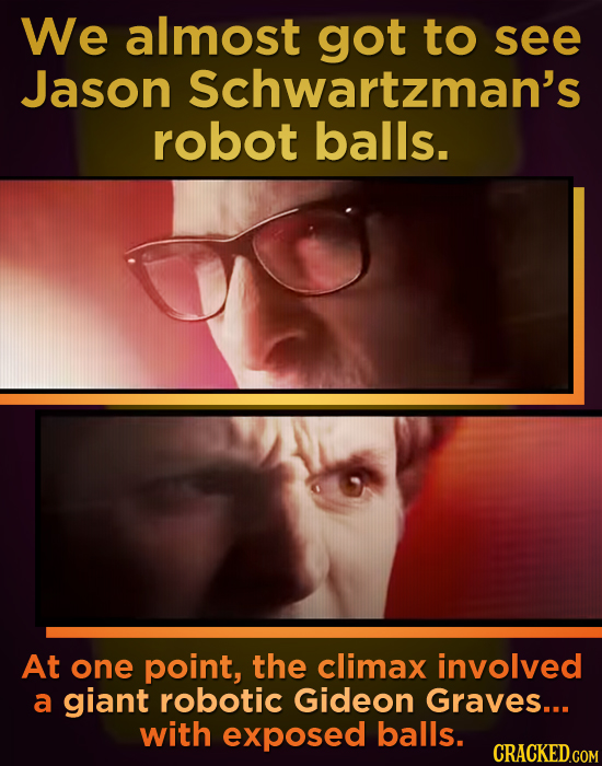 We almost got to see Jason Schwartzman's robot balls. At one point, the climax involved a giant robotic Gideon Graves... with exposed balls. CRACKED.C