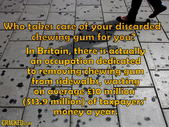 Who tabes care of your discarded chewing gum for you? In Britain, there is actually an occupation dedicated to removing chewing gum from sidewalks, wa