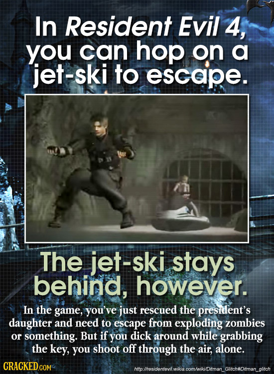 In Resident Evil 4, you can hop on a jet-ski to escape. The jet-ski stays behind, however. In the game, you've just rescued the presidlent's daughter