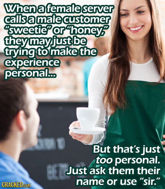 When a female server callsamalecustomer or honey? they may just be trying to make the experience personal... But that's just toO personal. Just ask th