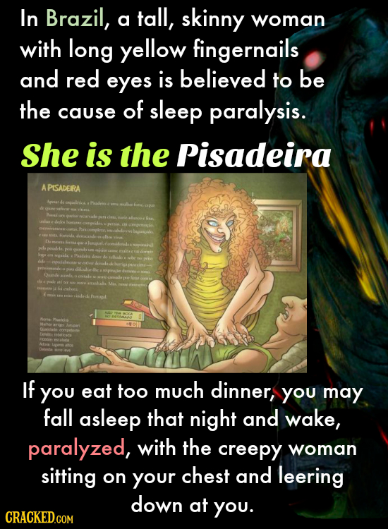In Brazil, tall, skinny a woman with long yellow fingernails and red eyes is believed to be the of cause sleep paralysis. She is the Pisadeira A PISAD
