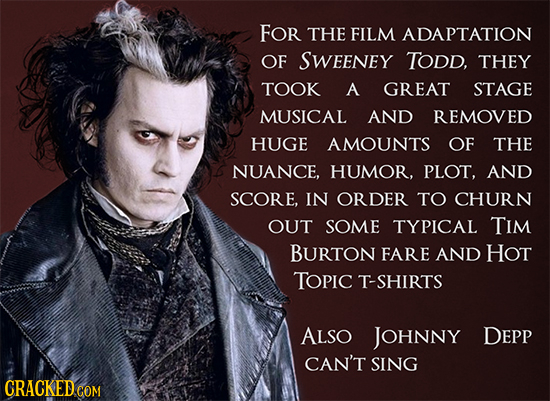 FOr THE FILM ADAPTATION OF SWEENEY TODD, THEY TOOK A GREAT STAGE MUSICAL AND REMOVED HUGE AMOUNTS OF THE NUANCE, HUMOR. PLOT, AND SCORE, IN ORDER TO C