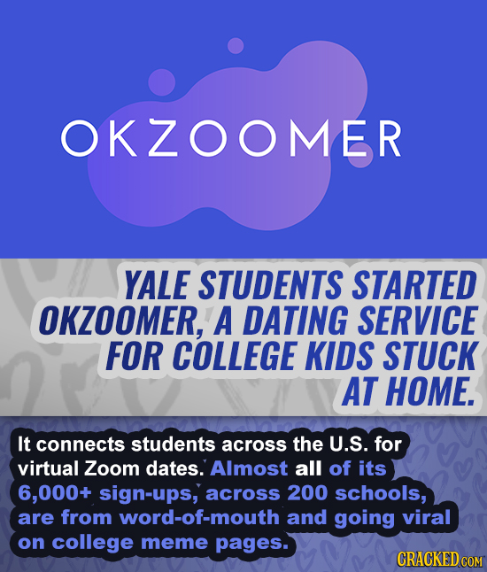 OKZOOMER YALE STUDENTS STARTED OKZOOMER, A DATING SERVICE FOR COLLEGE KIDS STUCK AT HOME. It connects students across the U.S. for virtual Zoom dates.