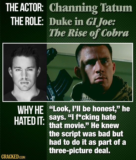 THE ACTOR: Channing Tatum THE ROLE: Duke in GI IJoe: The Rise of Cobra WHY HE Look, I'll be honest, he HATED IT: says. I f*cking hate that movie.