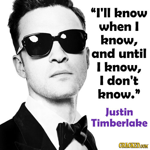 I'll know when I know, and until I know, I don't know. Justin Timberlake CRACKEDOON