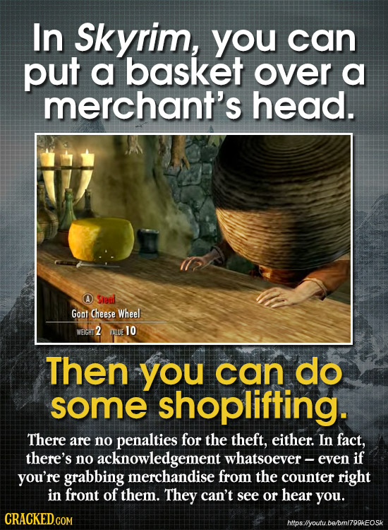 In Skyrim, you can put a basket over a merchant's head. Siel Goat Cheese Wheel WEIGHT 2 VALUE 10 Then you can do some shoplifting. There are no penalt