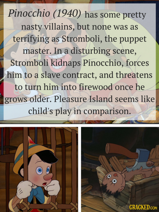 Pinocchio (1940) has some pretty nasty villains, but none was as terrifying as Stromboli, the puppet master. In a disturbing scene, Stromboli kidnaps