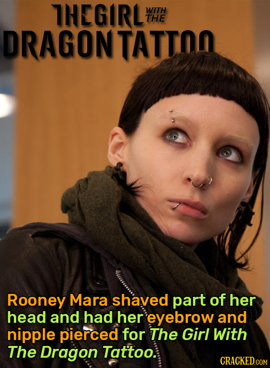 THEGIRL WITH THE DRAGON TATTOO Rooney Mara shaved part of her head and had her eyebrow and nipple pierced for The Girl With The Dragon Tat'too.