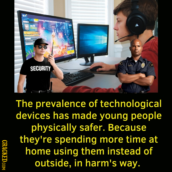 SECURITY The prevalence of technological devices has made young people physically safer. Because they're spending more time at CRACKED.COM home using